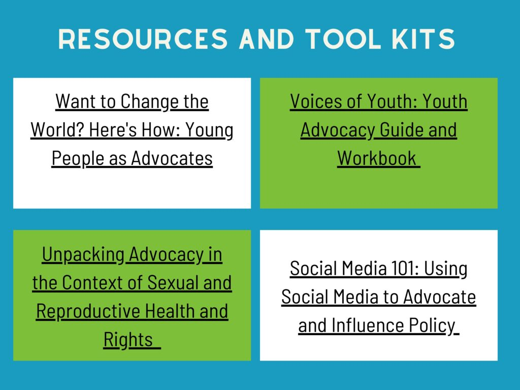 Resources & Toolkits  - IPPF: Want to change the world? Here's how: Young People as Advocates - Voices of Youth: Youth Advocacy Guide and Workbook - Unpacking Advocacy in the Context of Sexual and Reproductive Health and Rights  - Social Media 101: Using Social Media to Advocate and Influence Policy
