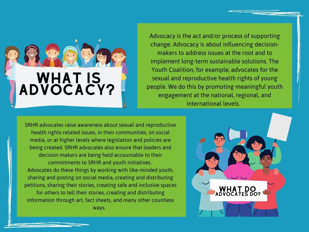 Advocacy is the act and/or process of supporting change. Advocacy is about influencing decision-makers to address issues at the root and to implement long-term sustainable solutions. The Youth Coalition, for example, advocates for the sexual and reproductive health rights of young people. We do this by promoting meaningful youth engagement at the national, regional, and international levels.   What do advocates do? SRHR advocates raise awareness about sexual and reproductive health rights-related issues, in their communities, on social media, or at higher levels where legislation and policies are being created. SRHR advocates also ensure that leaders and decision-makers are being held accountable to their commitments to SRHR and youth initiatives. Advocates do these things by working with like-minded youth, sharing and posting on social media, creating and distributing petitions, sharing their stories, creating safe and inclusive spaces for others to tell their stories, creating and distributing information through art, fact sheets, and many other countless ways.